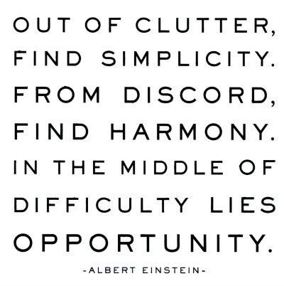 Out of clutter, find simplicity. From discord, find harmony. In the middle of difficulty lies op ...