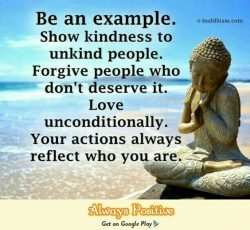 Be and example. Show kindness to unkind people. Forgive people who don't deserve it. Love  ...
