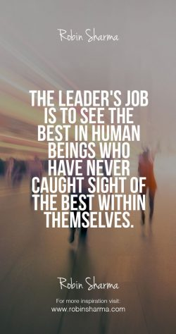 The leader's job is to the see the best in human being who have never caught sight of the  ...