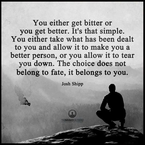 You either get bitter or you get better. It's that simple. You either take what has been d ...