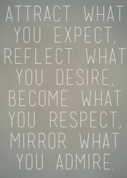 Attract what you expect. Reflect what you desire. Become what you respect. Mirror what you admire.