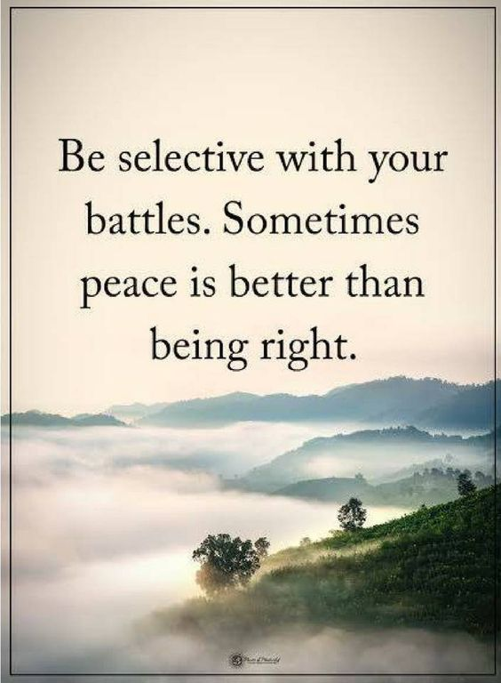 Be selective with your battles. Sometimes peace is better than being right.