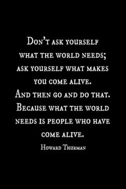 Don't ask yourself what the world needs; Ask yourself what makes you come alive, and then  ...