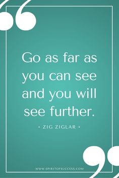 Go as far as you can see and you will see further. – Zig Ziglar
