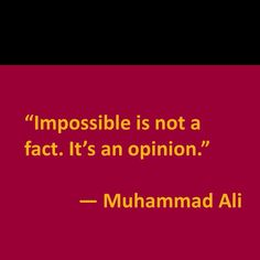 Impossible is not a fact. It's an opinion – Muhammad Ali