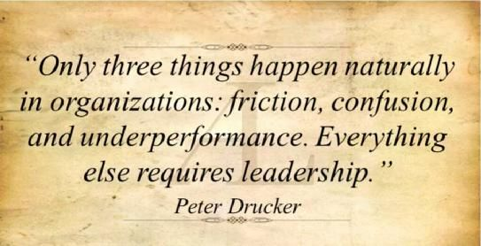 Only three thinks happen naturally in organizations: Friction, confusion and under performance.  ...