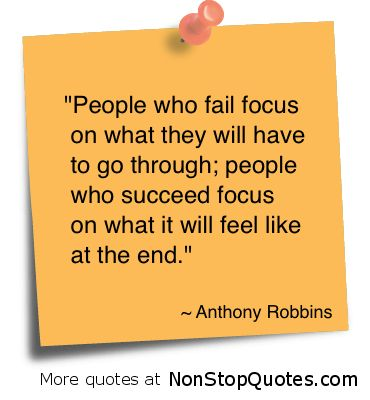 People who fail focus on what they will have to go through; People who success focus on what it  ...