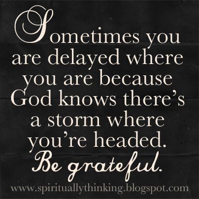 Sometimes you are delayed where you are because God knows there's a storm where your heade ...