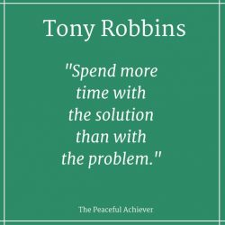 Spend more time with the solution than with the problem. – Tony Robbins