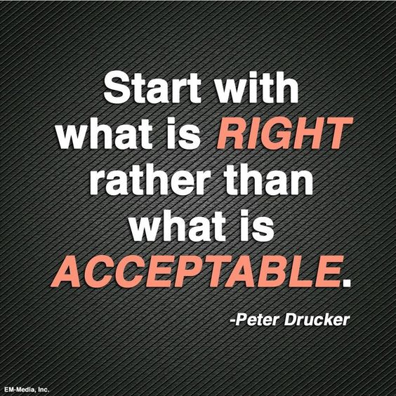 Start with what is Right rather than what is Acceptable – Peter Drucker