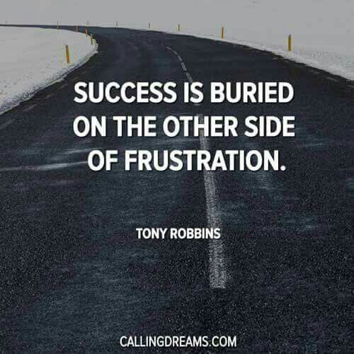 Success is buried on the other side of frustration – Tony Robbins.
