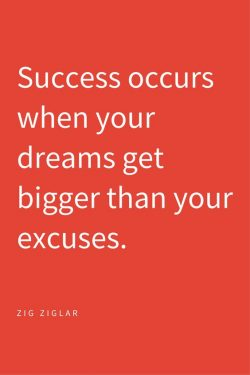 Success occurs when your dreams get bigger than your excuses. Zig Ziglar