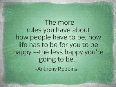 The more rules you have about how people have to be, how life has to be for you to be happy R ...
