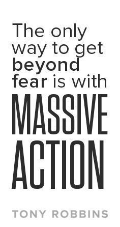 The only way to get beyond fear is with massive action – Tony Robbins