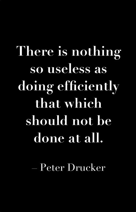 There is nothing so useless as doing efficiently that which should not be done at all. – P ...