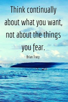 Think continually about what you want, not about the things you fear.