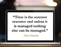 Time is the scarcest resource and unless it is managed nothing else can be managed.  – Pet ...