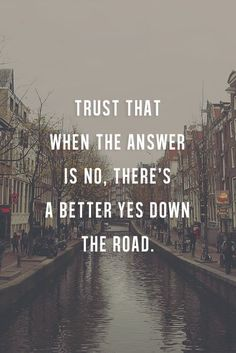 Trust that when the answer is no. There's a better yes down the road.