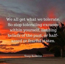 We all get what we tolerate. So stop tolerating excuses within yourself, limiting beliefs of the ...