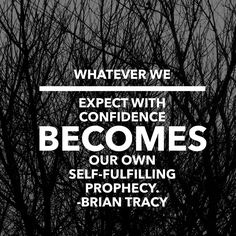 Whatever we expect with confidence becomes our own self-fulfilling prophecy. – Brian Tracy