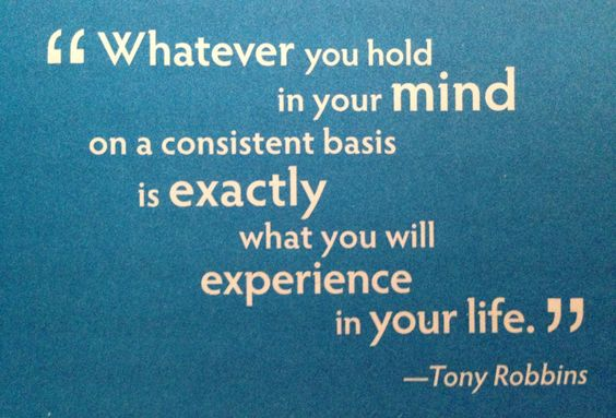 Whatever you hold in your mind on a consistent basis is exactly what you will experience in your ...