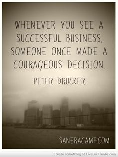 Whenever you see a successful business, someone once made a courageous decision – Peter Dr ...