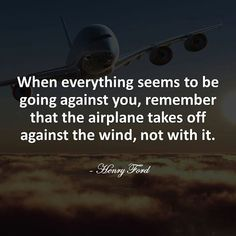 When everything seems to be going against you, remember that the airplane takes off against the  ...
