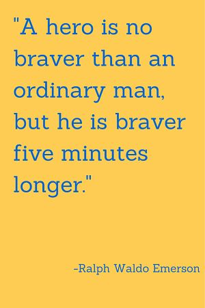 A hero is no braver than an ordinary man, but he is braver five minutes longer.  – Ralph W ...