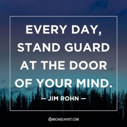 Every day stand guard at the door of your mind. – Jim Rohn
