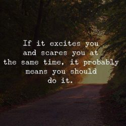 If it excites you and scares you at the same time, it probably means you should do it.