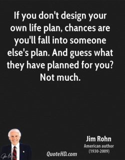 If you don't design your own life plan, chances are you'll fall into someone else ...