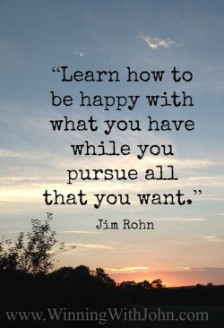 Learn how to be happy with what you have while you pursue all that you want. – Jim Rohn