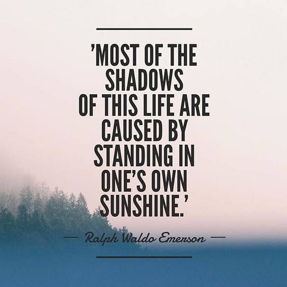 Most of the shadows of this life are caused by standing in one's own sunshine.  – Ra ...