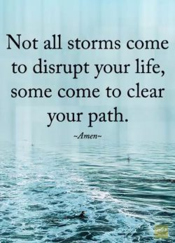 Not all storms come to disrupt your life, some come t o clear your path.