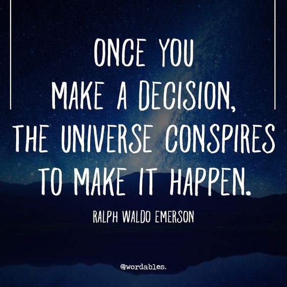 Once you make a decision, the universe conspires to make it happen.  – Ralph Waldo Emerson
