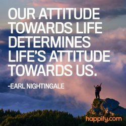 Our attitude towards life determines life attitude towards us.  – Earl Nightingale