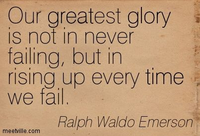 Our greatest glory is not in never failing, but in rising up every time we fail.  – Ralph  ...