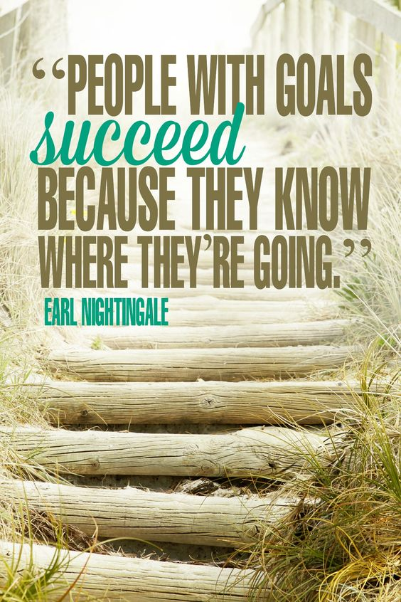 People with goals succeed because they know where they're going – Earl Nightingale