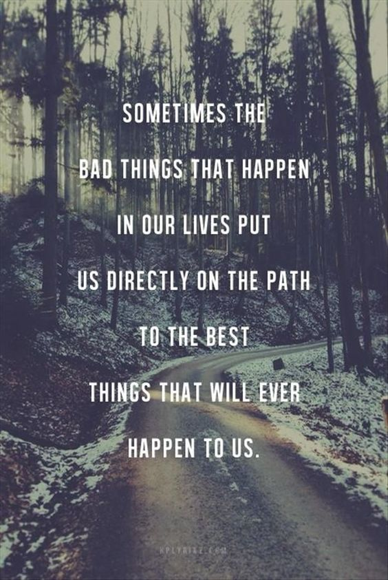 Sometimes the bad things happen in our lives put us directly on the path to the best things that ...