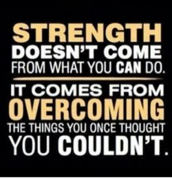 Strength doesn't come from what you can do. It comes from overcoming the things you  thoug ...