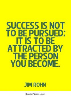 Success is not to be pursued; It is to be attracted by the person you become. – Jim Rohn