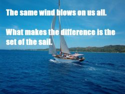 The same wind blows on us all. What makes the difference is the set of the sails.