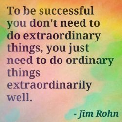 To be successful you don't need to do extraordinary things, you just need to do ordinary t ...