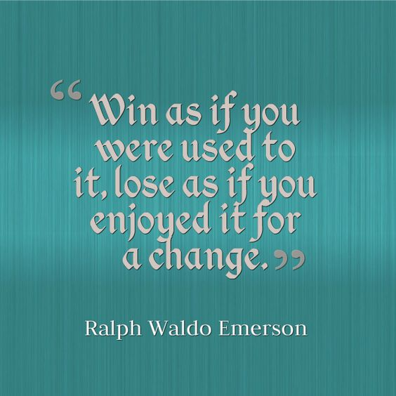 Win as if you are used to it, lose as if you enjoyed it for a change.  – Ralph Waldo Emerson