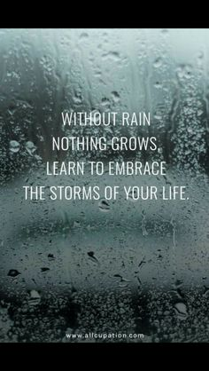 Without rain nothing grows. Embrace the storm of your life