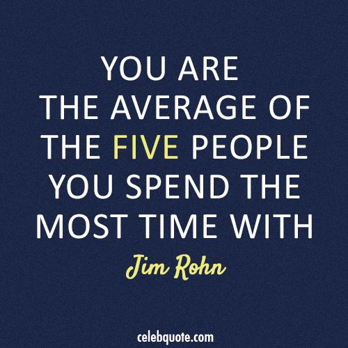 You are the average of the five people you spend the most time with. – Jim Rohn
