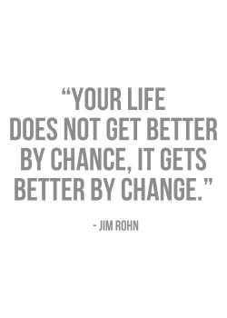 Your life does not get better by chance, it gets better by change. – Jim Rohn