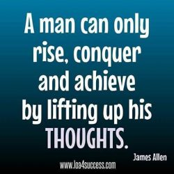 A man can only rise, conquer and achieve by lifting up his thoughts. – James Allen
