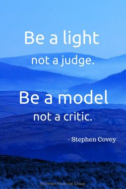 Be a light not a judge. Be a model not a critic.  – Stephen R. Covey