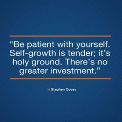 Be patient with yourself. Self growth is tender, it's holy ground. There's no greate ...
